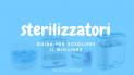 I migliori sterilizzatori | qual'è lo sterilizzatore perfetto per le mie esigenze?